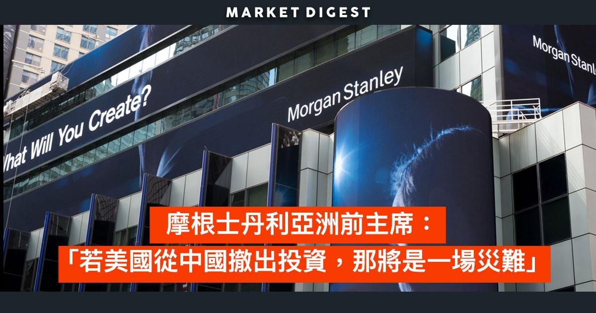 【中美貿易戰】摩根士丹利亞洲前主席: 「若美國從中國撤出投資,那將是一場災難」