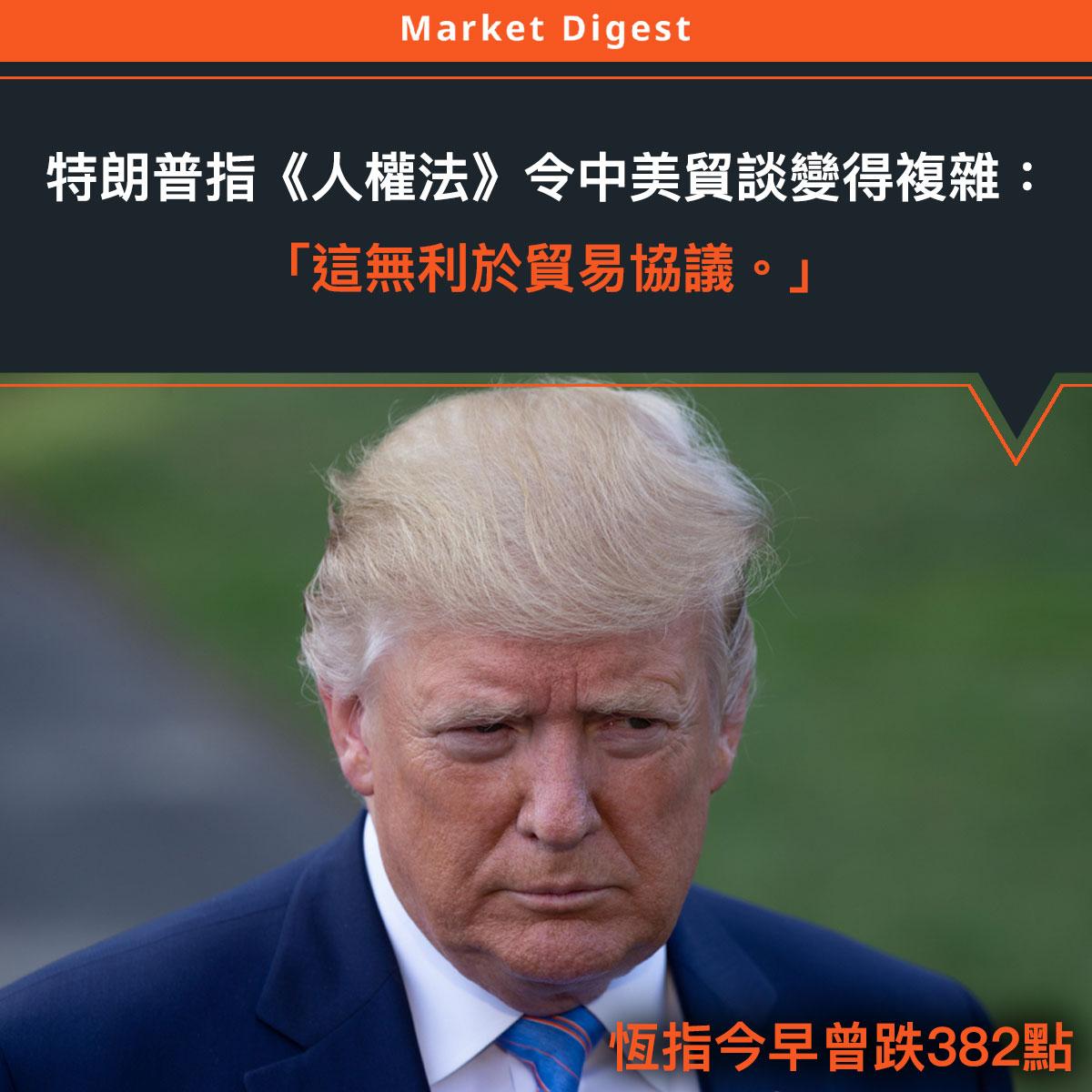 【中美貿易戰】特朗普指《人權法》令中美貿談變得複雜:「這無利於協議。」