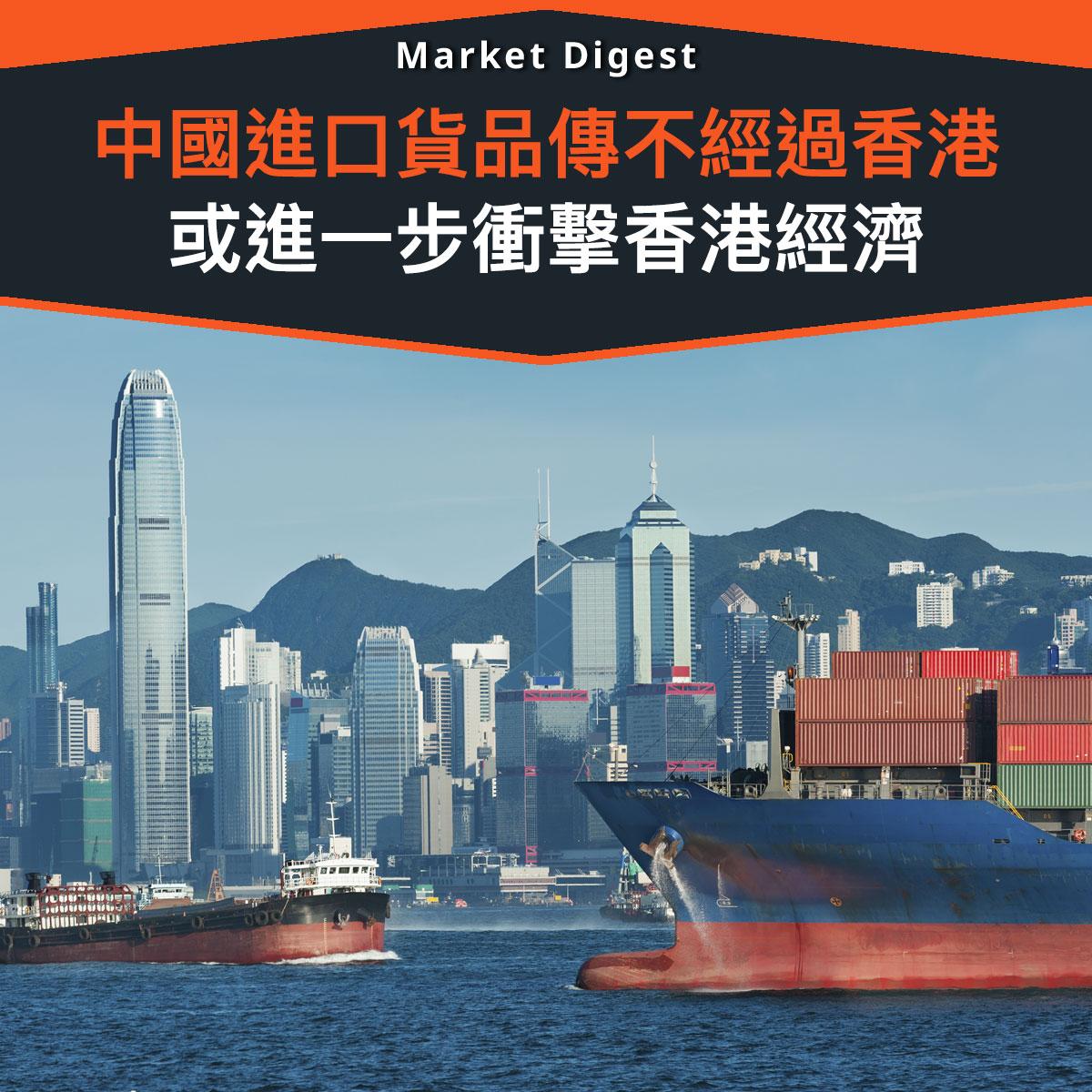 【市場熱話】中國進口貨品傳不經過香港,進一步衝擊香港經濟