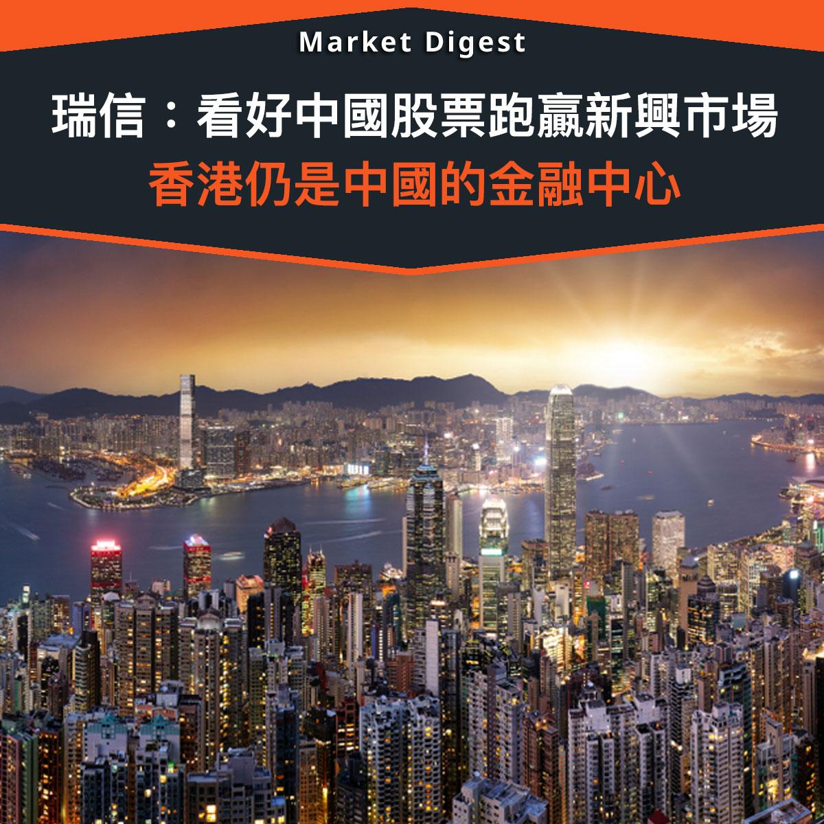 【市場熱話】瑞信:看好中國股票跑贏新興市場,香港仍是中國的金融中心