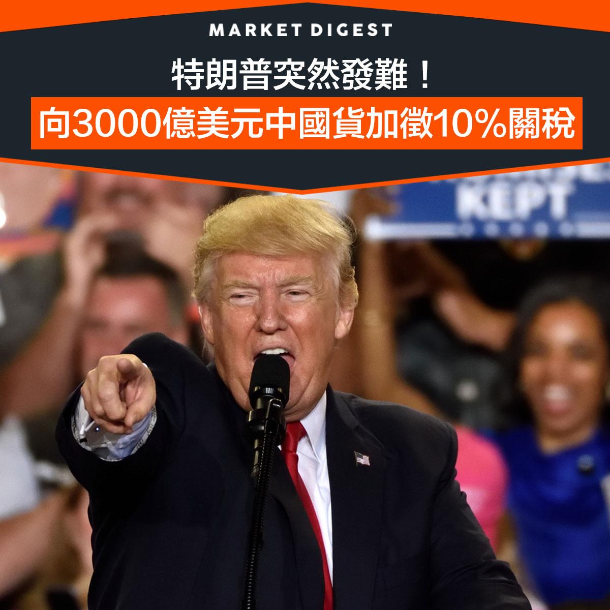 【中美貿戰】特朗普突然發難! 向3000億美元中國貨加徵10%關稅