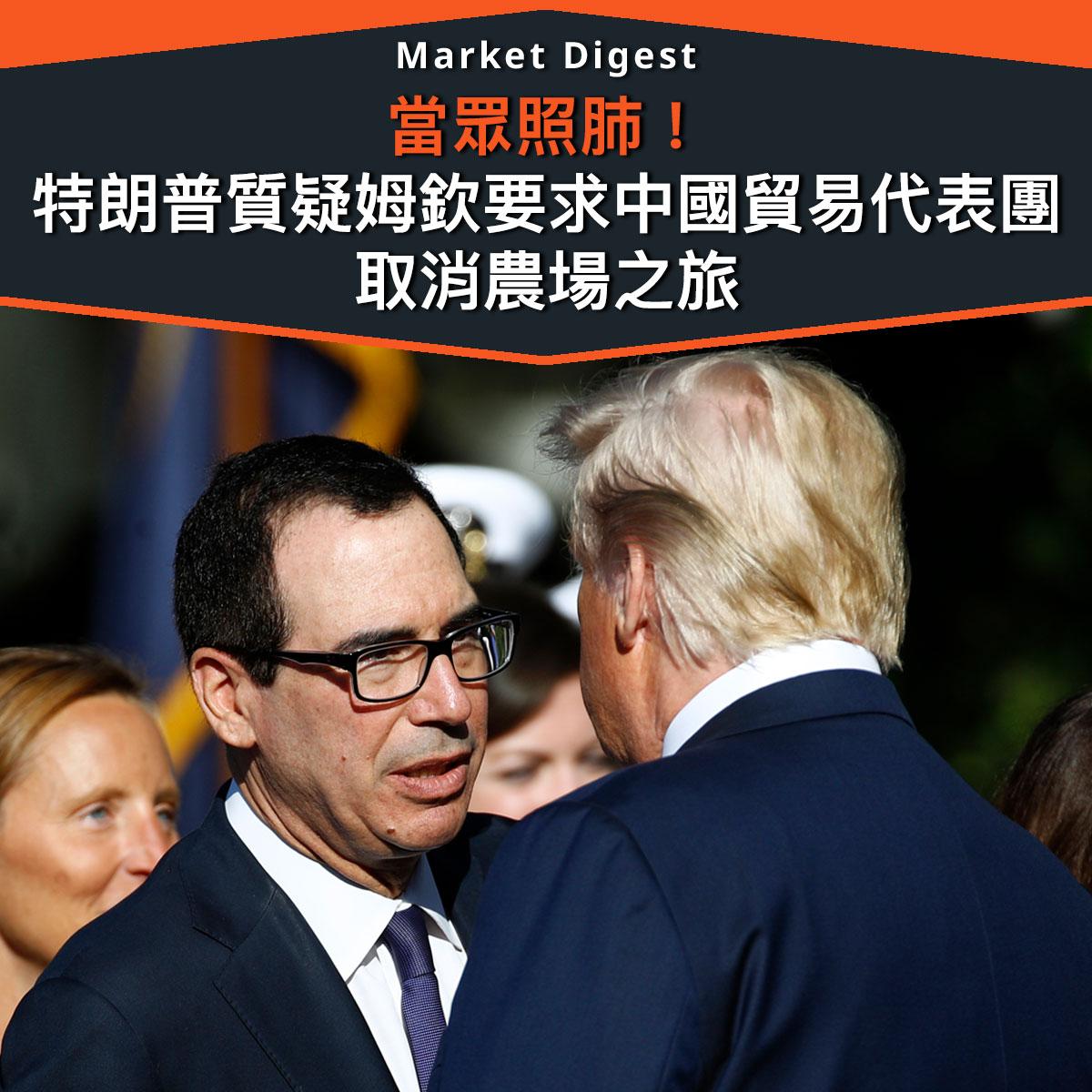 【市場熱話】特朗普質疑姆欽要求中國貿易代表團取消農場之旅