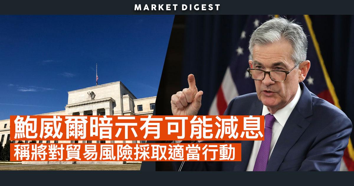 鮑威爾暗示有可能減息  稱將對貿易風險採取適當行動