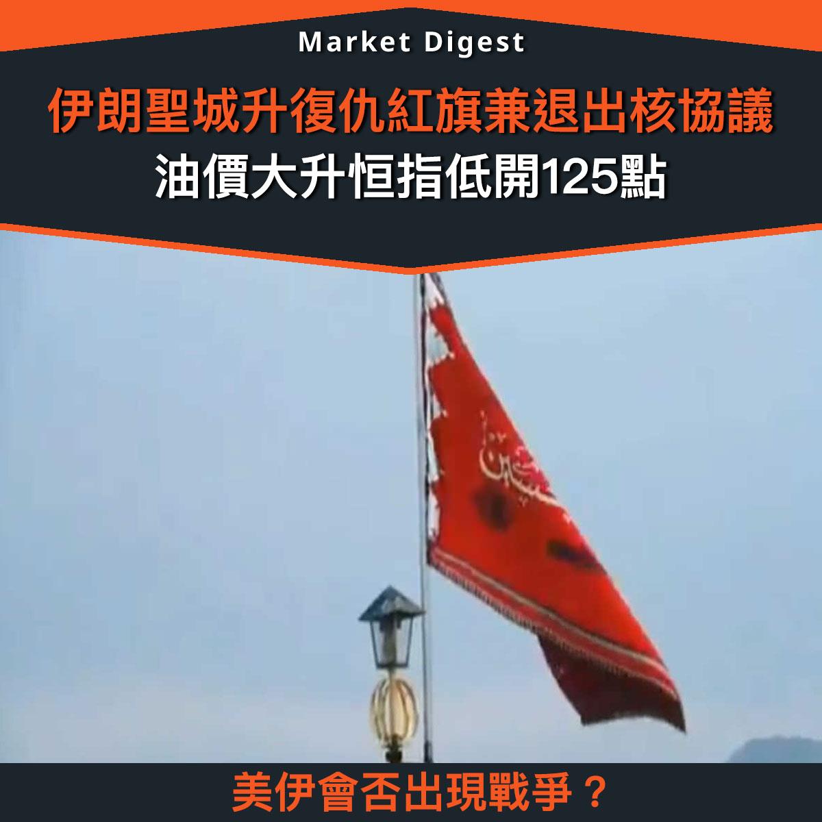 【市場熱話】伊朗聖城升復仇紅旗兼退出核協議,油價大升恒指低開125點