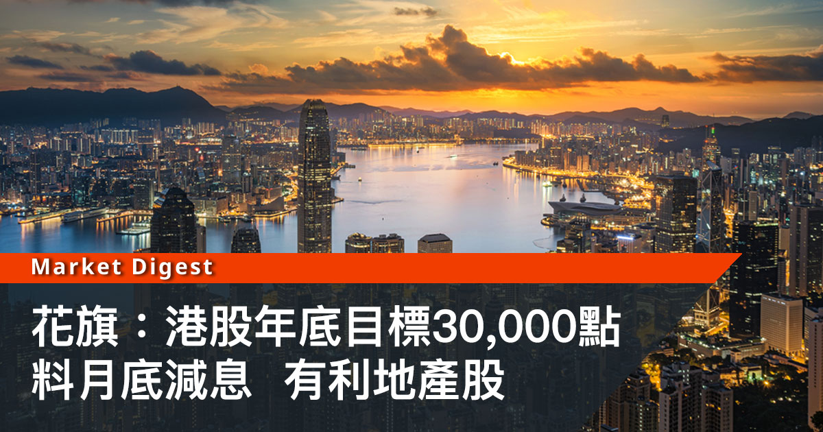 【大行看好】花旗:港股年底目標30,000點 料月底減息有利地產股