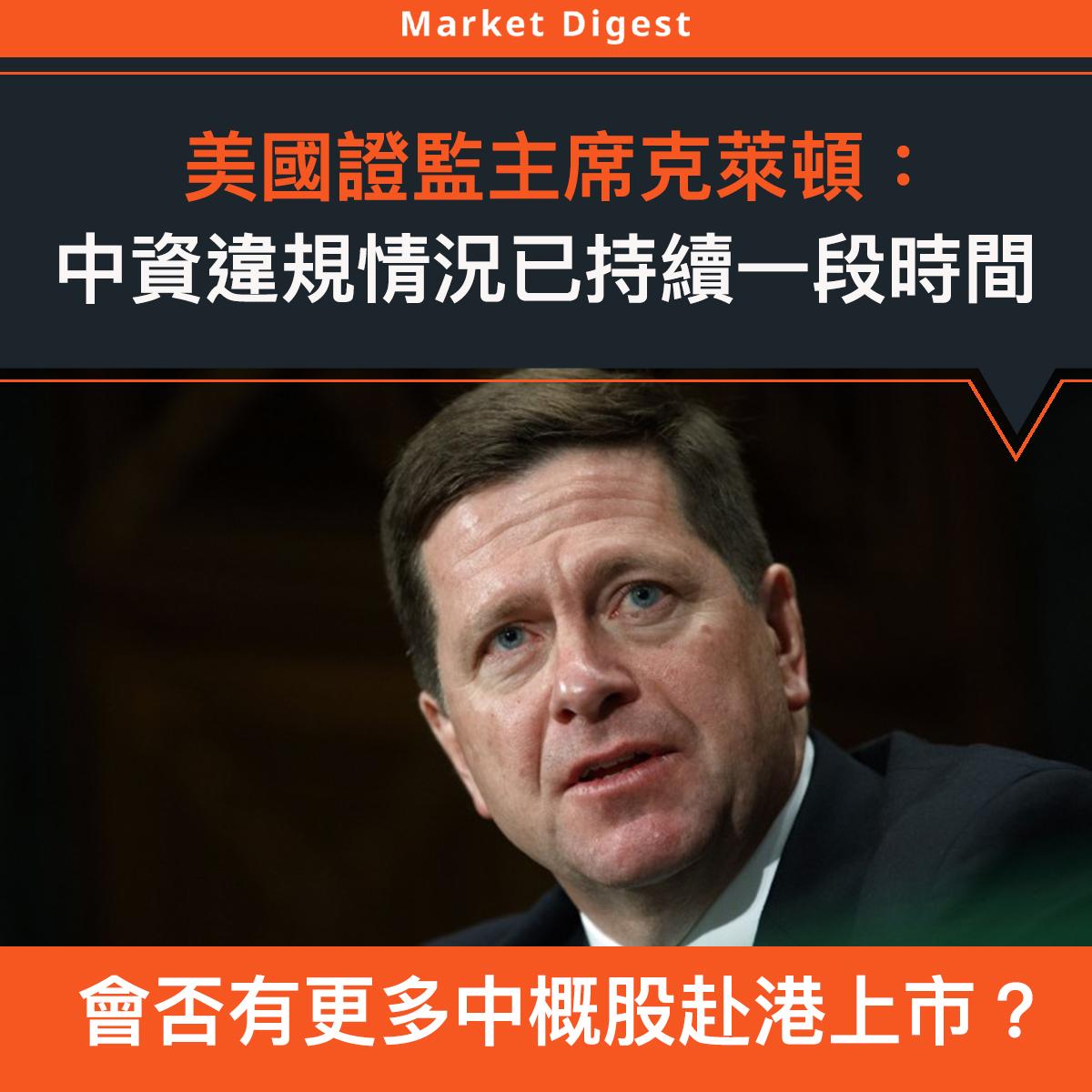 【市場熱話】美國證監主席克萊頓:中資違規情況已持續一段時間