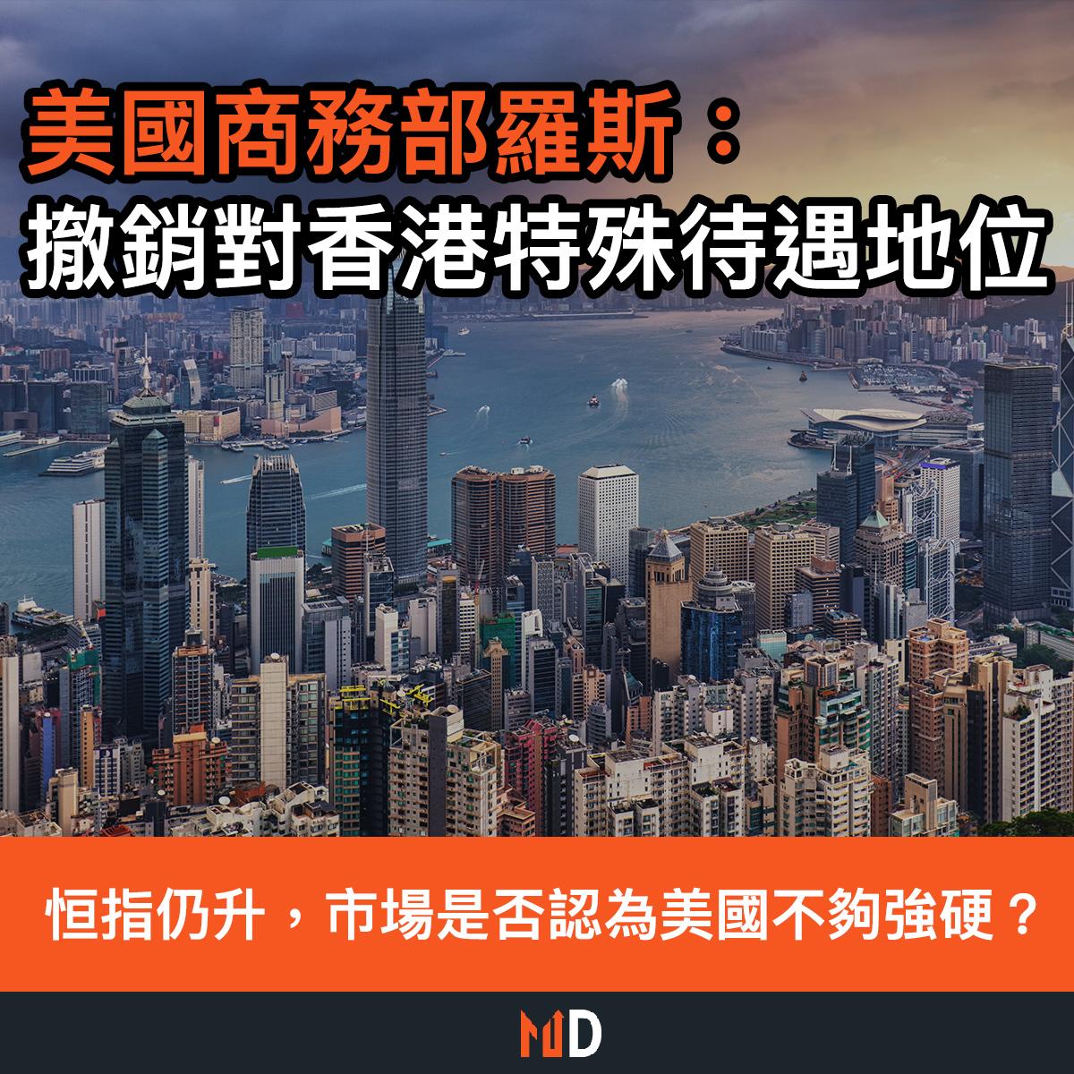 【市場熱話】美國商務部羅斯:撤銷對香港特殊待遇地位