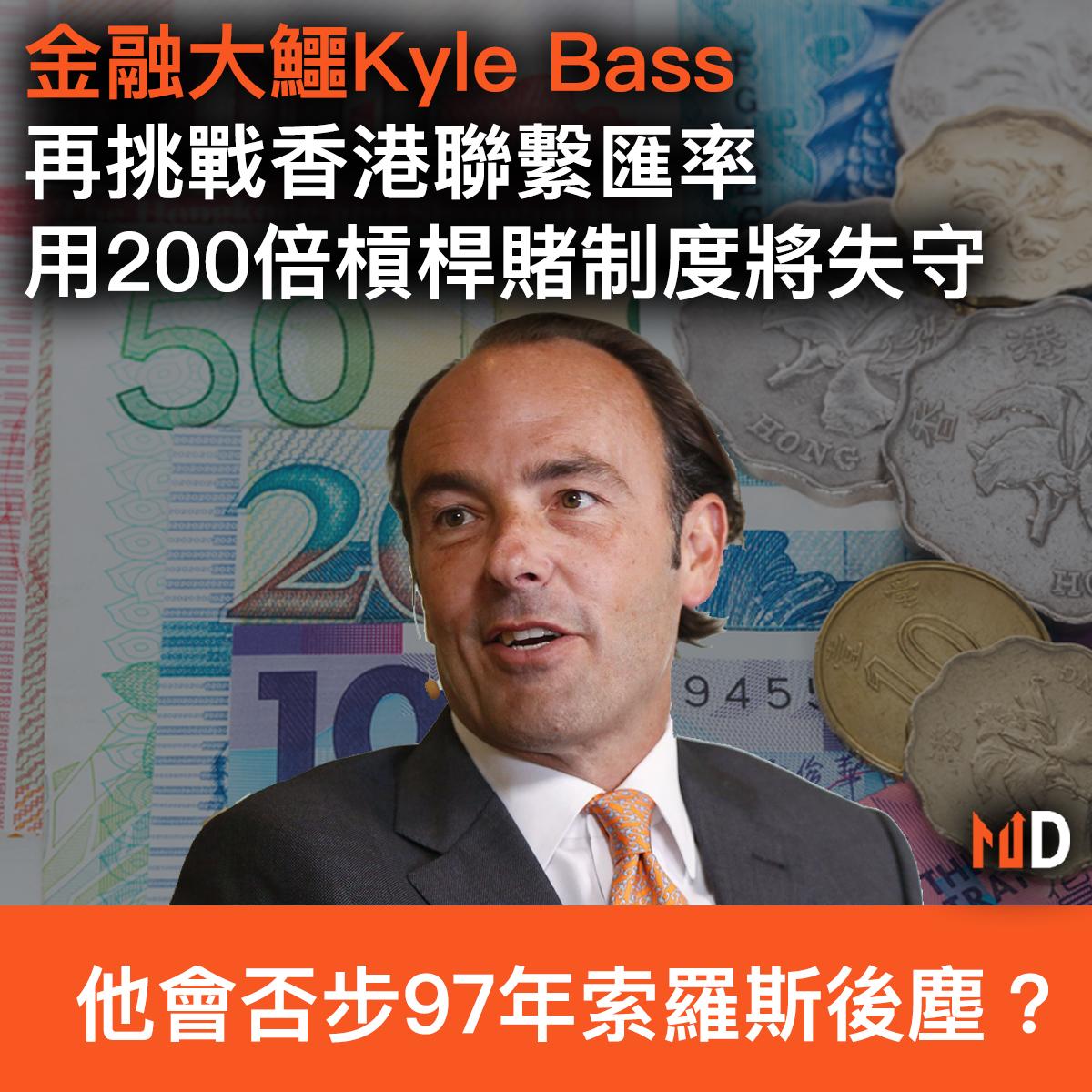 【市場熱話】金融大鱷Kyle Bass再挑戰香港聯繫匯率,持200倍槓桿基金賭制度將失守