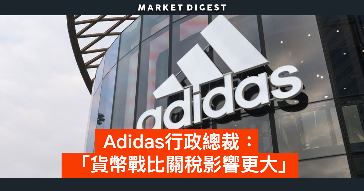 Adidas行政總裁:「貨幣戰比關稅影響更大」