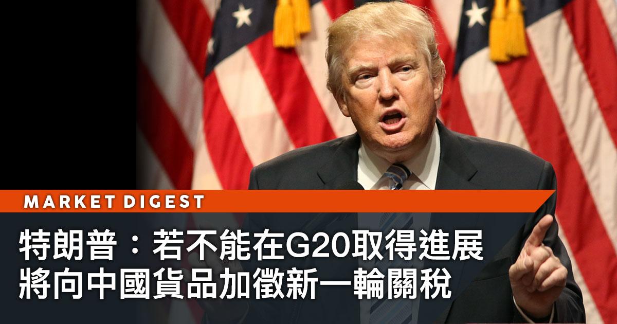 特朗普:若不能在G20取得進展  將向中國貨品加徵新一輪關稅