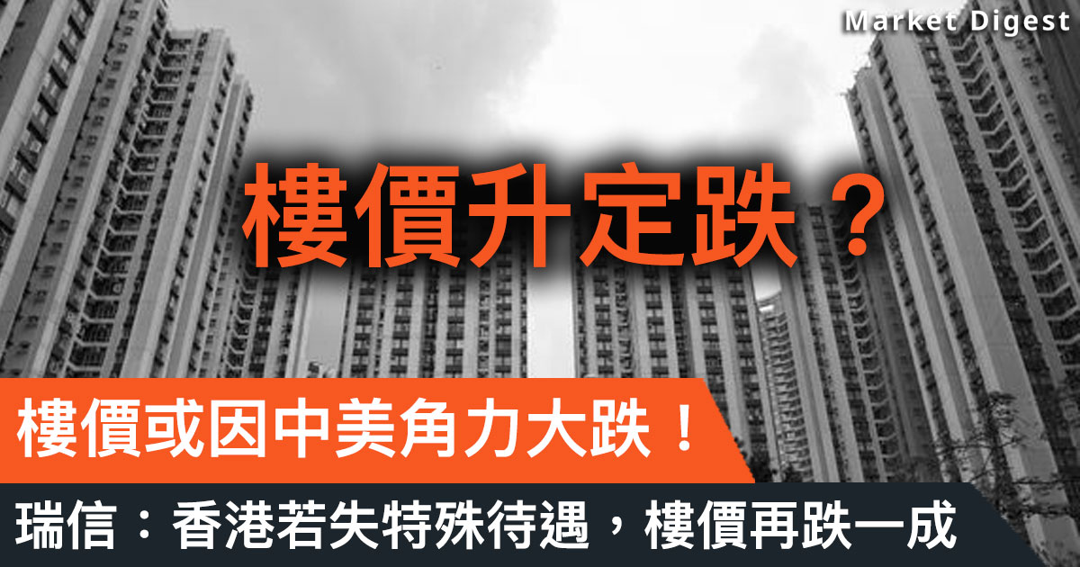 【市場熱話】樓價或因中美角力大跌!瑞信:香港若失特殊待遇,樓價再跌一成