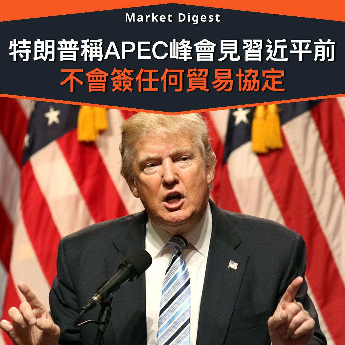 【市場熱話】特朗普稱APEC峰會見習近平前 不會簽任何貿易協定