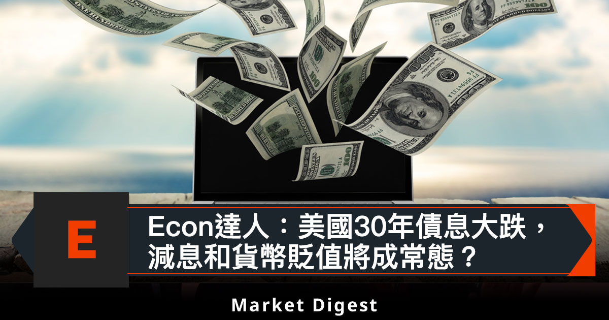 Econ達人:美國30年債息大跌,減息和貨幣貶值將成常態?