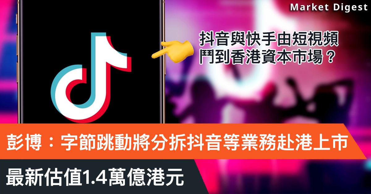 彭博:字節跳動將分拆抖音等業務赴港上市,最新估值1.4萬億港元