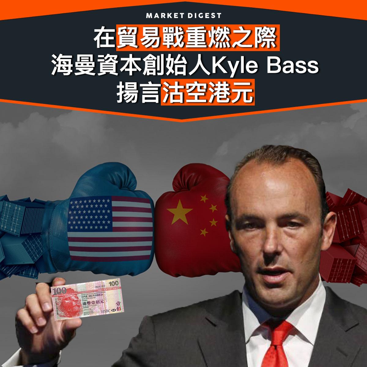 在貿易戰重燃之際  海曼資本創始人Kyle Bass 揚言沽空港元