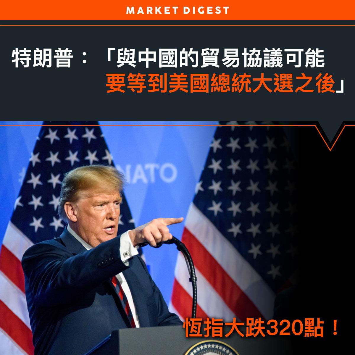 【中美貿易戰】特朗普:「與中國的貿易協議可能要等到美國總統大選之後。」
