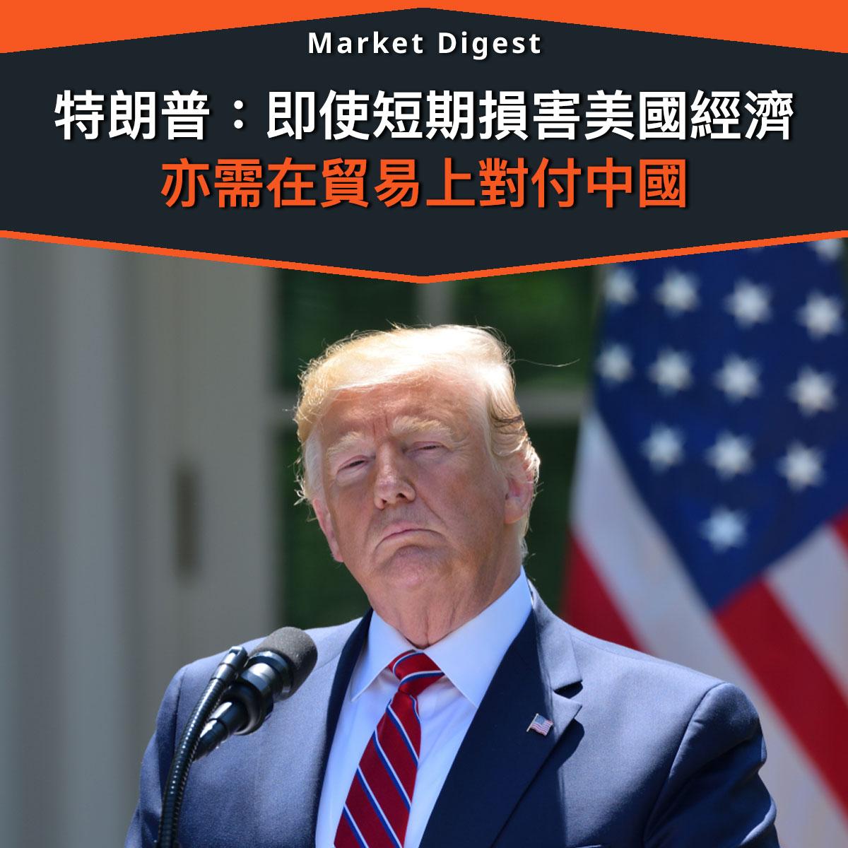 【中美貿戰】特朗普:即使短期損害美國經濟 亦需在貿易上對付中國