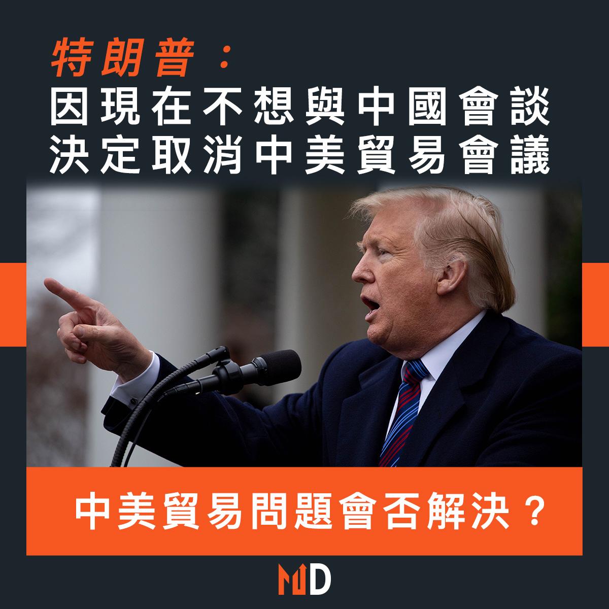 【市場熱話】特朗普:因現在不想與中國會談,決定取消中美貿易會議