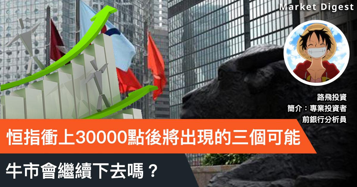 【投資專欄】恒指衝上30000點後將出現的三個可能,牛市會繼續下去嗎?(路飛投資)
