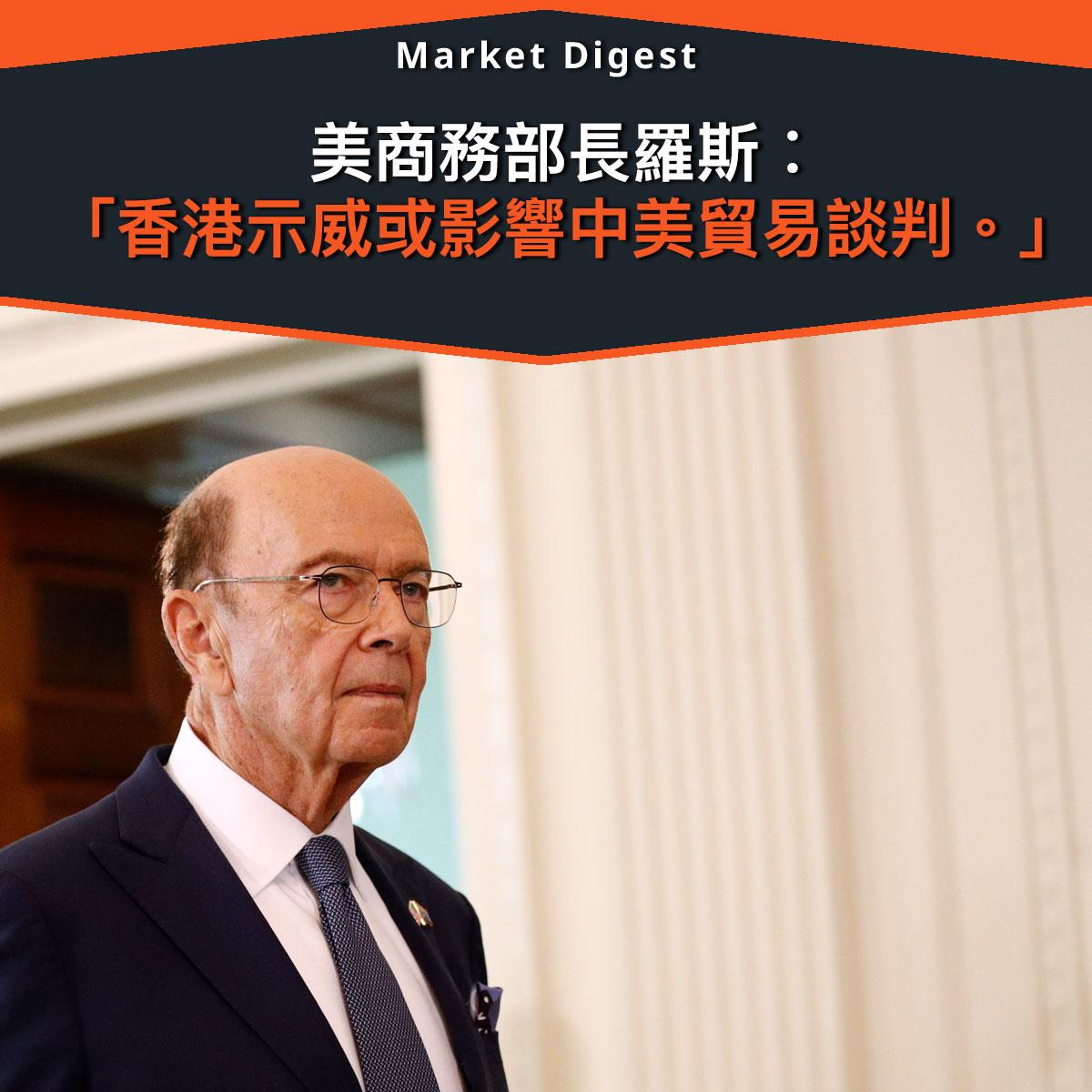 【中美貿易戰】美商務部長羅斯︰ 「香港示威或影響中美貿易談判。」
