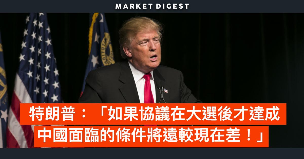 【中美貿易戰】特朗普:「如果協議在大選後才達成 中國面臨的條件將遠較現在差!」