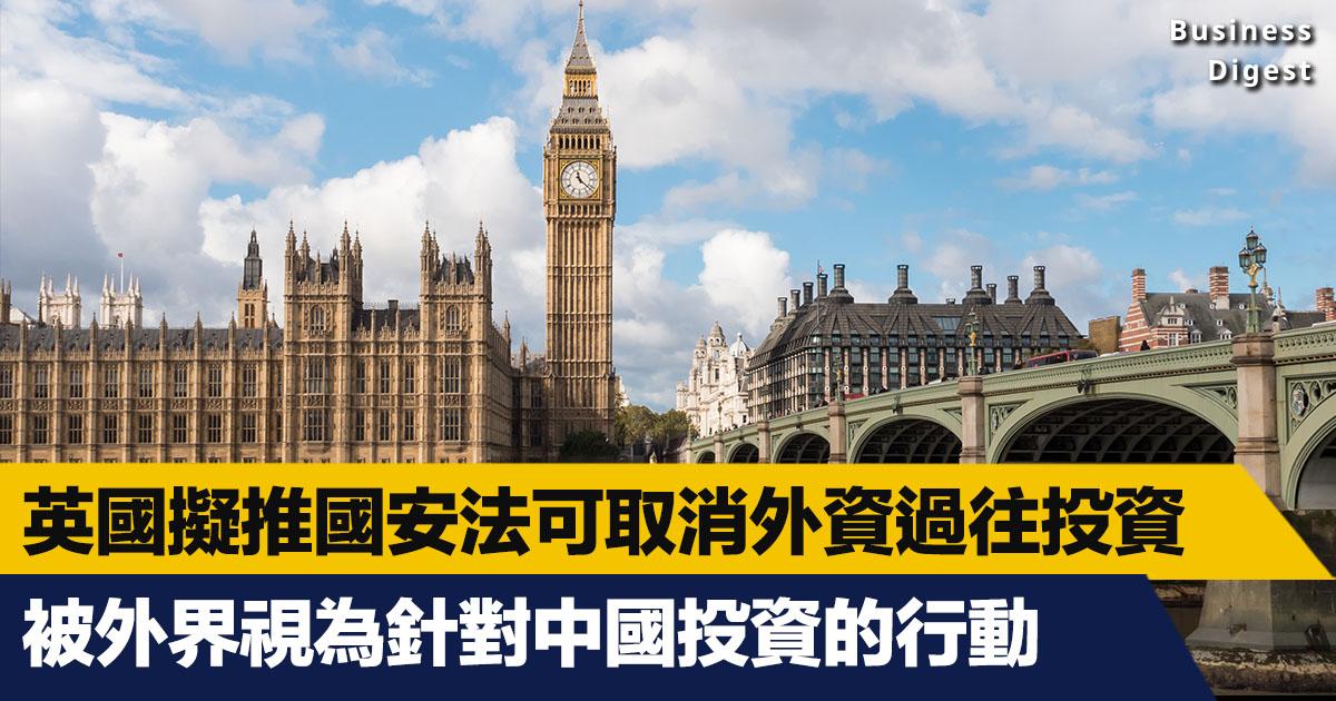 據外電消息,英國政府準備向國會提交新法案,容許內閣官員以國家安全為由,取消一些外國在英國過往的投資項目