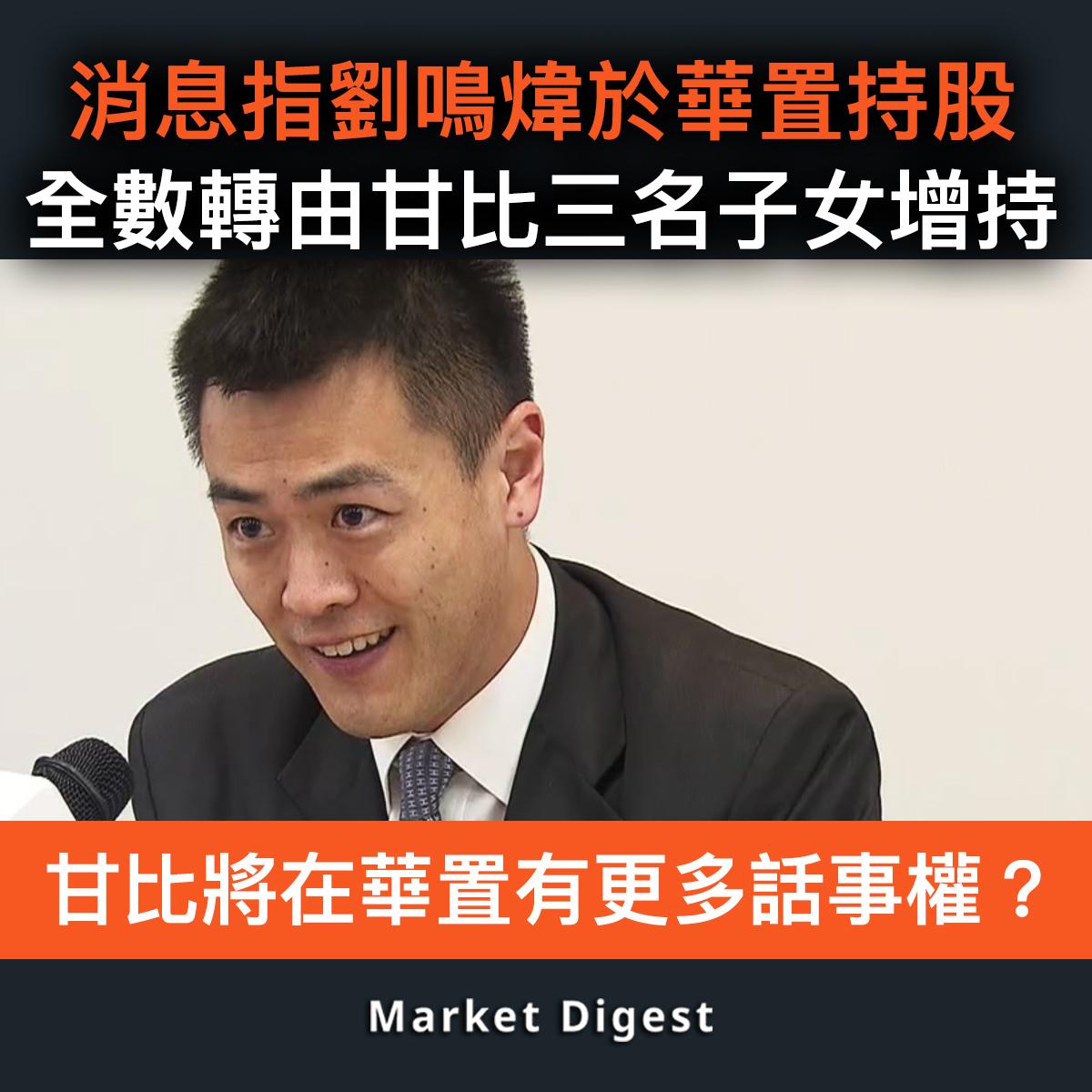 【市場熱話】消息指劉鳴煒於華置持股,全數由甘比三名子女增持