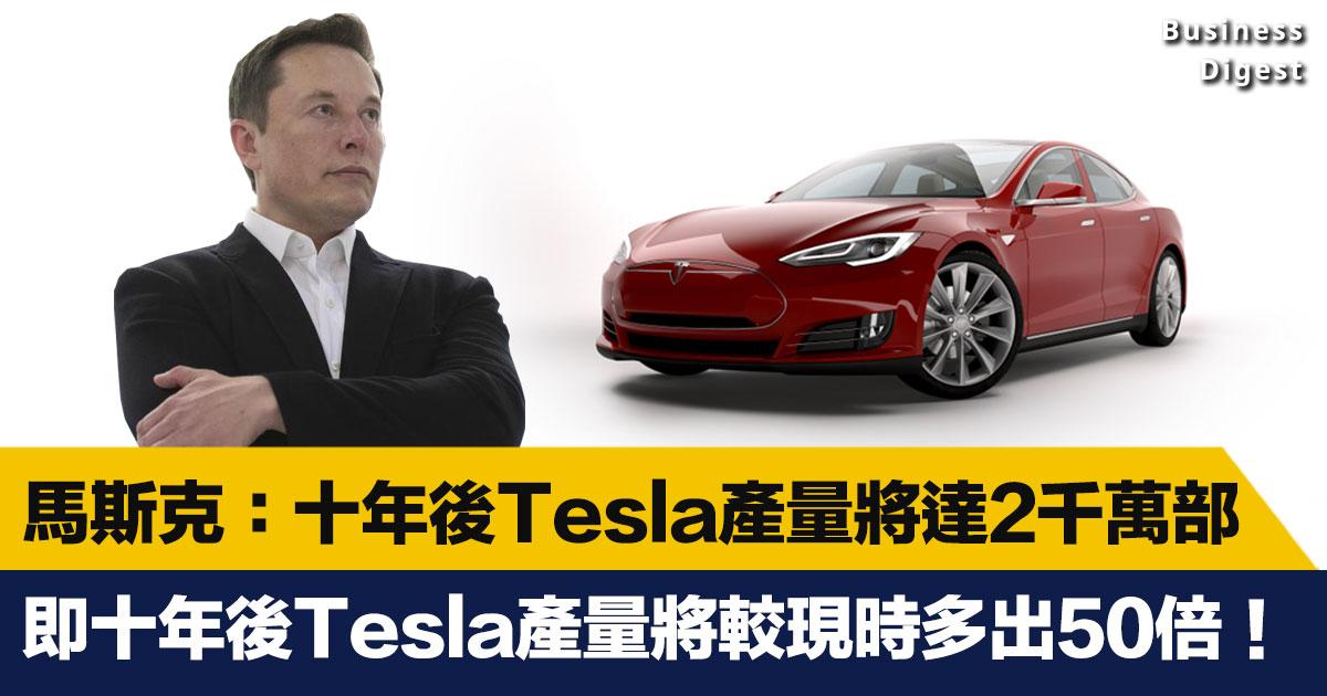 【商業熱話】馬斯克:十年後Tesla產量將達2千萬部,即十年後Tesla產量將達到50倍增長