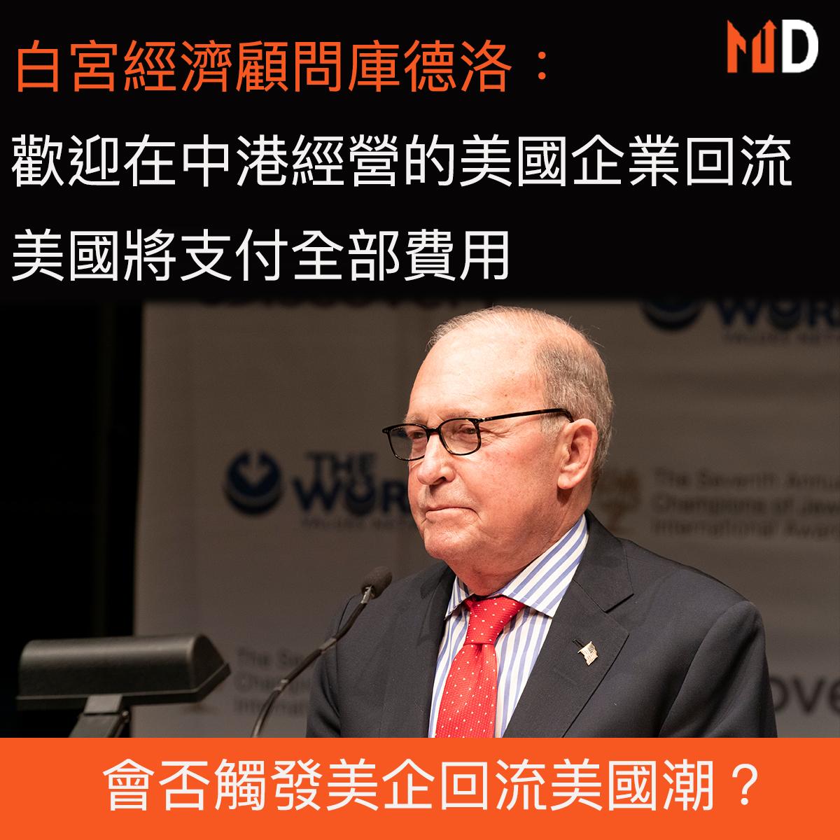 【市場熱話】白宮經濟顧問庫德洛:歡迎於中港的美企回流,美國將盡所能支付全部費用