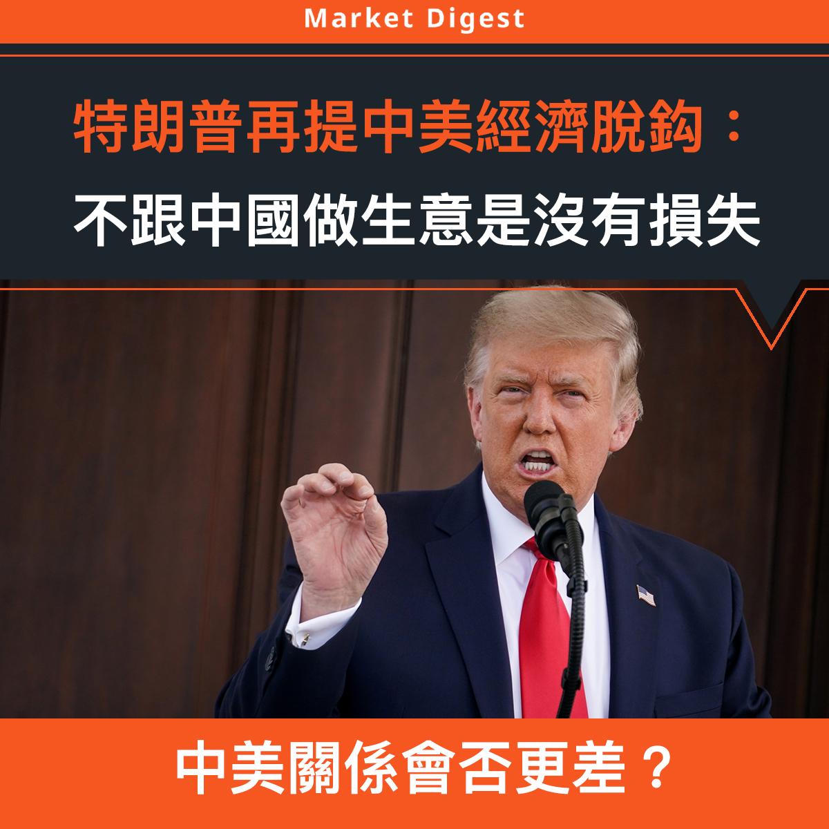 【市場熱話】特朗普再提中美經濟脫鈎:不跟中國做生意是沒有損失