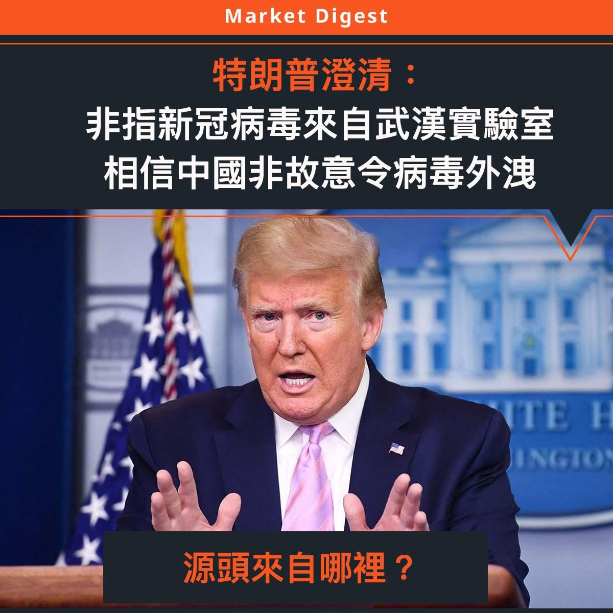 【#市場熱話】特朗普澄清:非指新冠病毒來自武漢實驗室,信中國非故意令病毒外洩