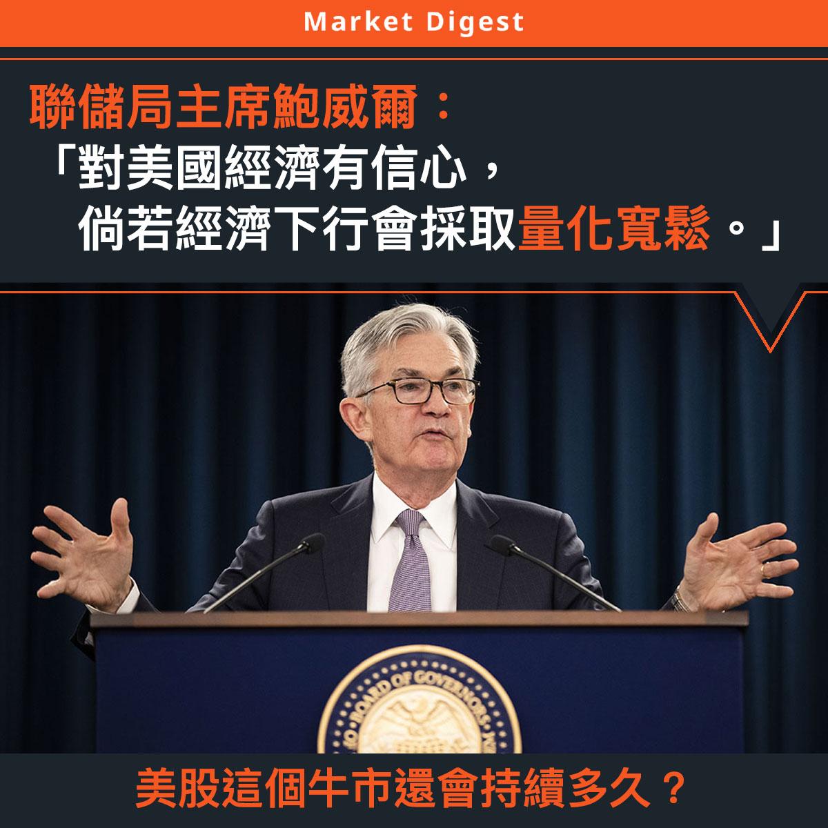 【市場熱話】聯儲局主席鮑威爾:「對美國經濟有信心,倘若經濟下行會採取量化寬鬆。」