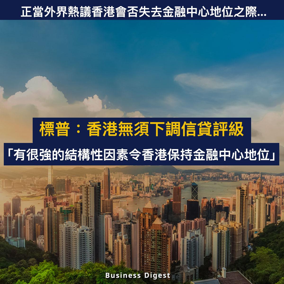 【商業熱話】標普:香港無須下調信貸評級:「有很強的結構因素令香港保持金融中心地位」