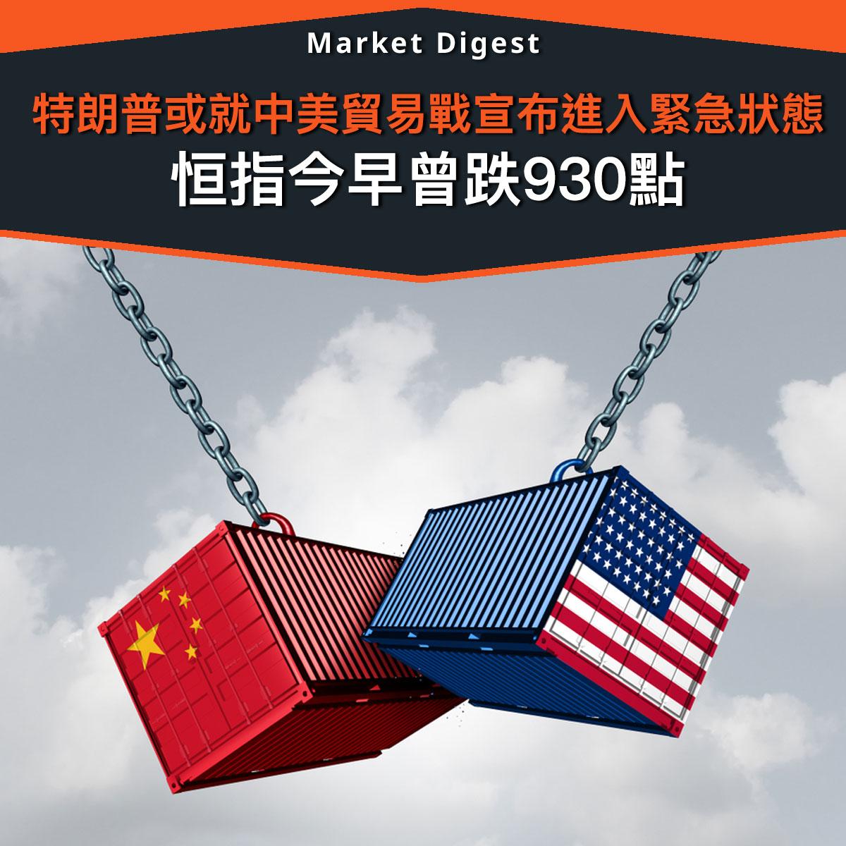 【中美貿易戰】特朗普或就中美貿易戰宣布進入緊急狀態 恒指今早曾跌930點
