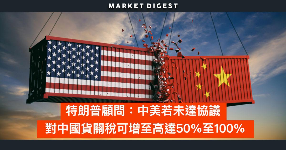 【中美貿易戰】特朗普顧問:中美若未達協議  對中國貨關稅可增至高達50%至100%