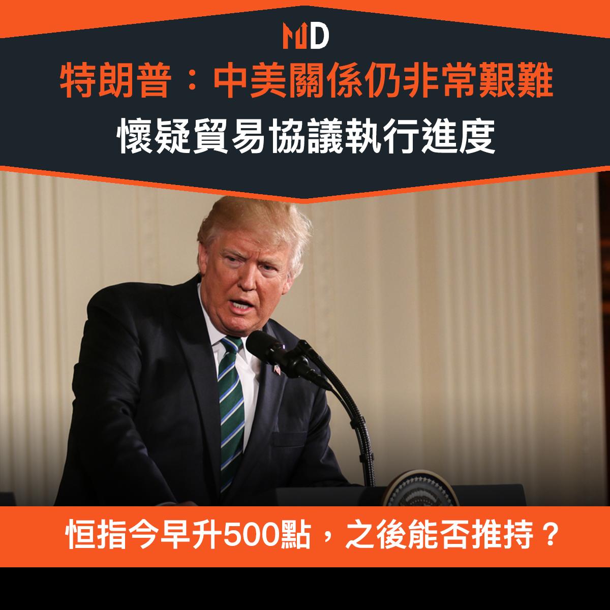 【市場熱話】中美貿易戰火重燃?特朗普:中美關係仍非常艱難,懷疑協議執行進度