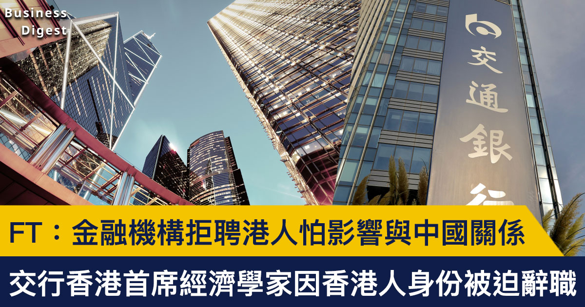 【商業熱話】《金融時報》:金融機構拒聘港人怕影響與中國關係,交行香港分行經濟學家因香港人身分被迫辭職