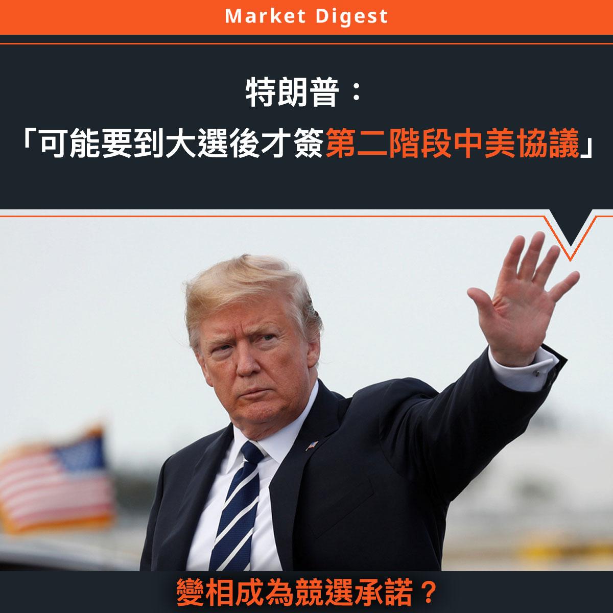 【中美貿易戰】特朗普:「可能要到大選後才簽第二階段中美協議」