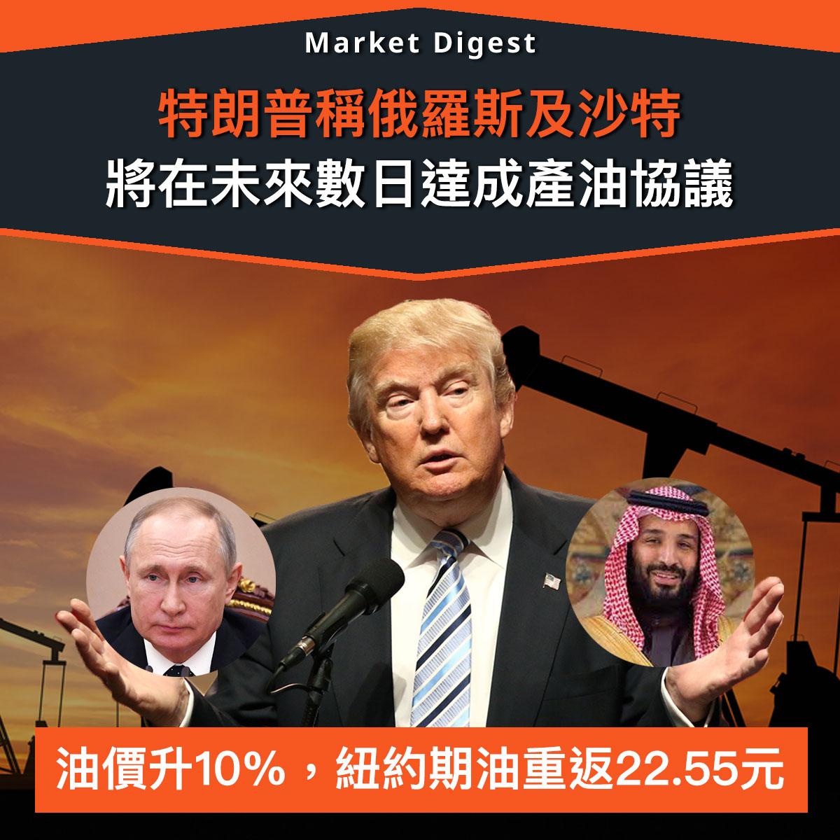 【市場熱話】特朗普稱俄羅斯及沙特將在未來數日達成產油協議