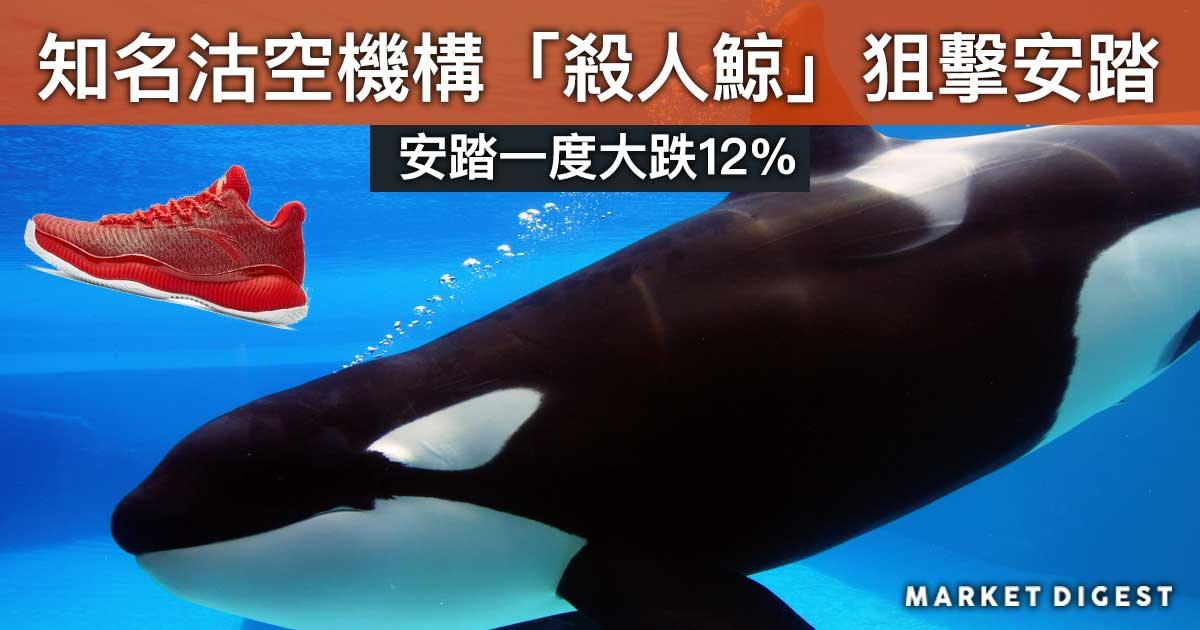 知名沽空機構「殺人鯨」狙擊安踏  安踏一度大跌12%